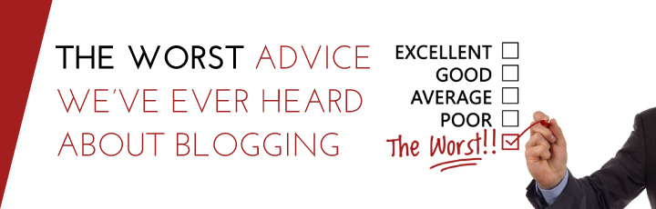 The Worst Advice We've Ever Heard About Blogging