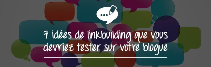 7 idées de Link building que vous devriez tester sur votre blogue