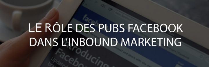 Le rôle des publicités Facebook dans l'Inbound Marketing