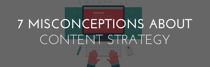 7 Common Misconceptions about Content Strategy