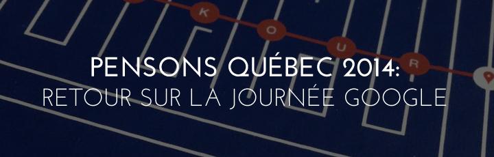 Pensons Québec 2014: Retour sur la journée Google
