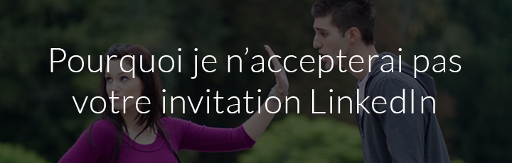 Pourquoi je n'accepterai pas votre invitation LinkedIn ?