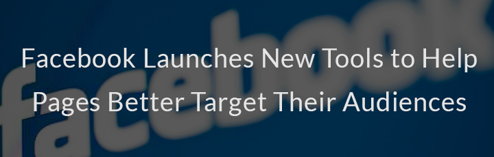 Facebook Launches New Tools to Help Pages Better Target Their Audiences