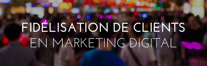 La fidélisation client en digital marketing