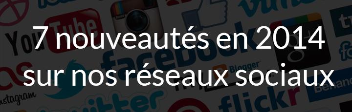 7 nouveautés 2014 sur nos réseaux sociaux favoris