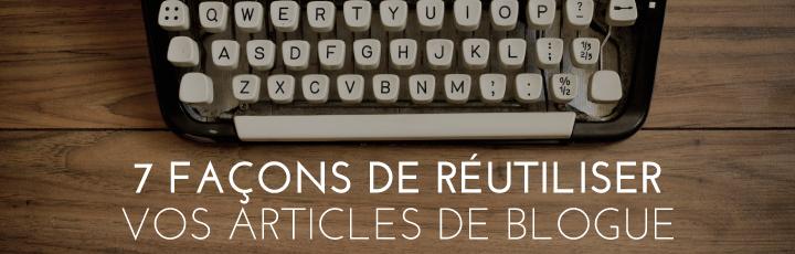 7 façons de réutiliser vos articles de blogue