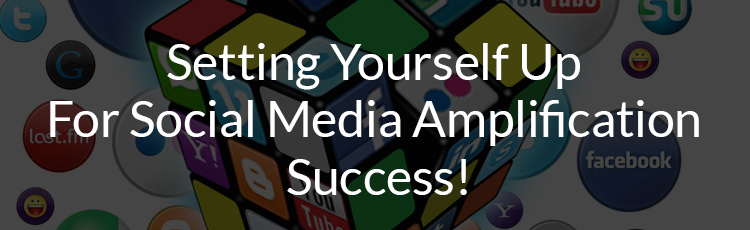 Setting Yourself Up For Social Media Amplification Success!