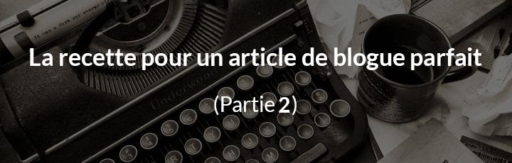 La recette pour un article de blogue parfait – Partie 2